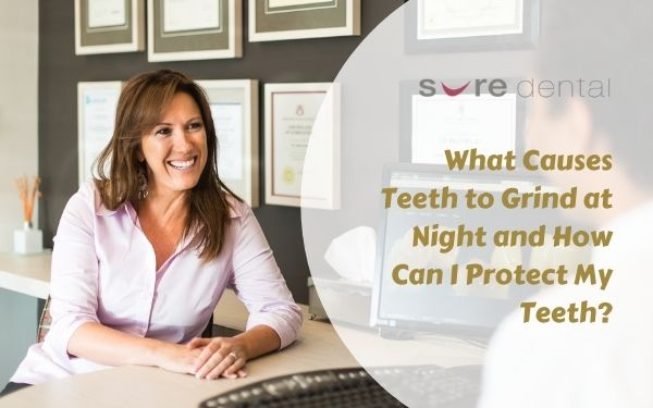 What Causes Teeth to Grind at Night and How Can I Protect My Teeth?